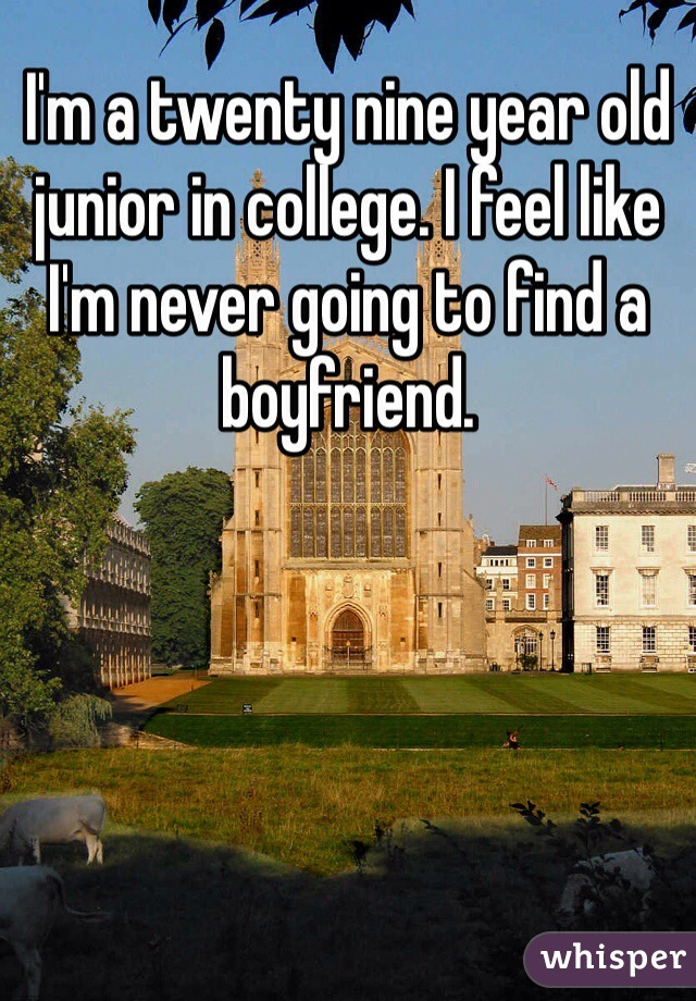I'm a twenty nine year old junior in college. I feel like I'm never going to find a boyfriend.