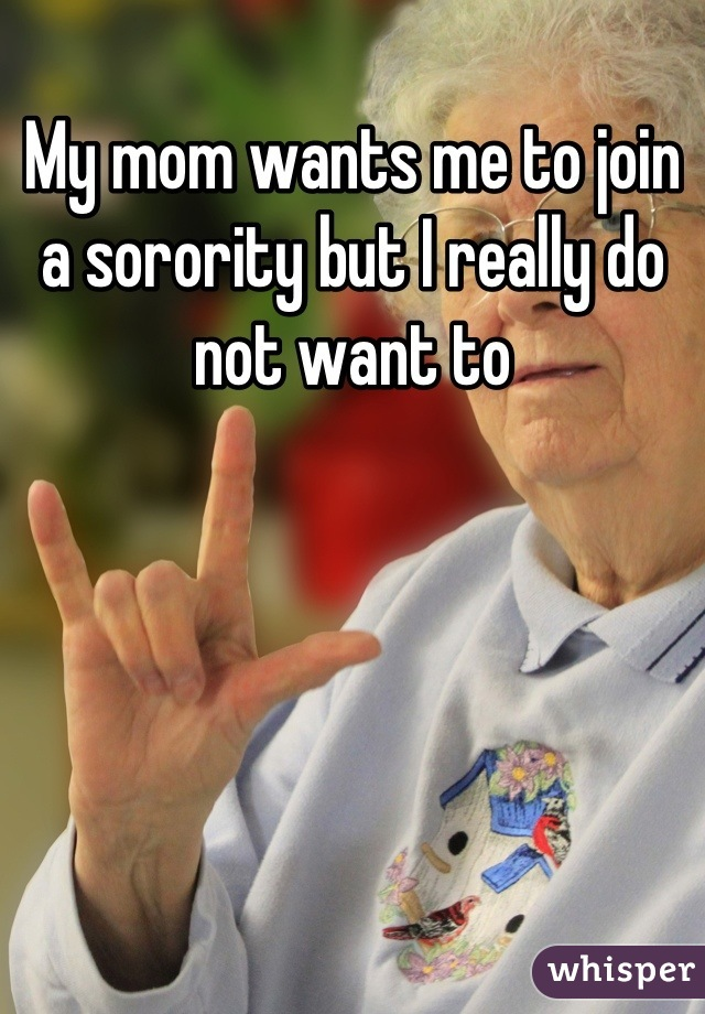 My mom wants me to join a sorority but I really do not want to