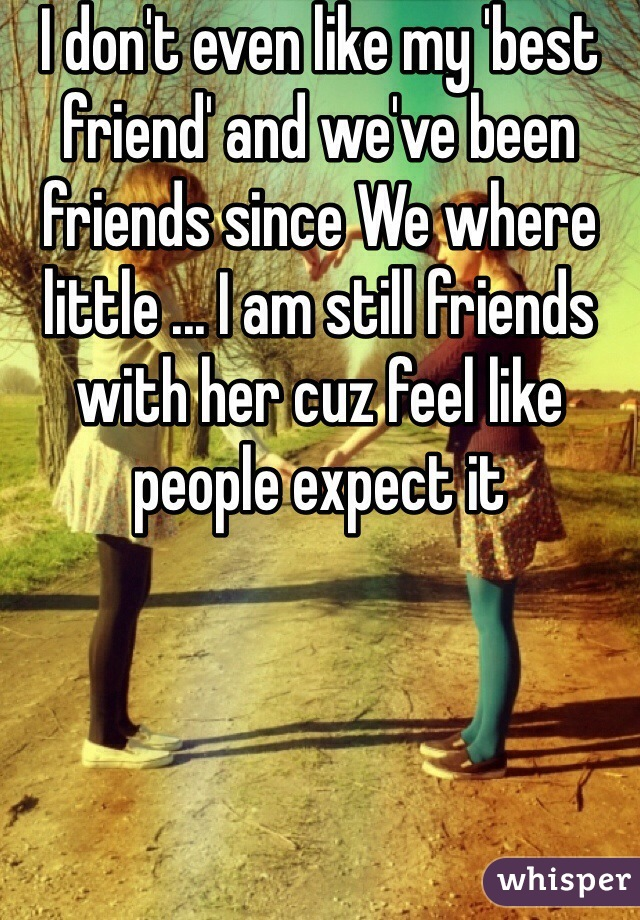 I don't even like my 'best friend' and we've been friends since We where little ... I am still friends with her cuz feel like people expect it