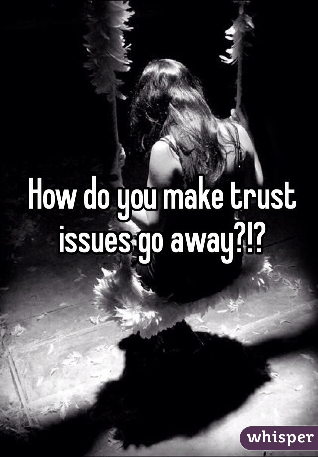 How do you make trust issues go away?!?
