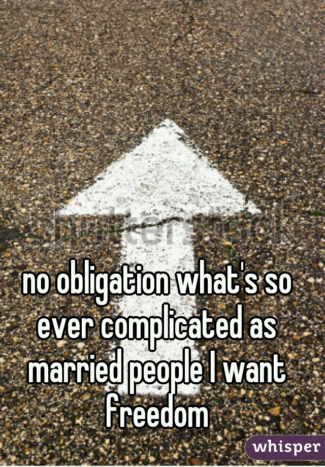 no obligation what's so ever complicated as married people I want freedom