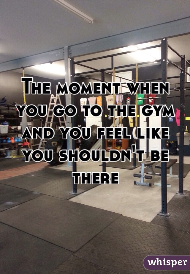 The moment when you go to the gym and you feel like you shouldn't be there