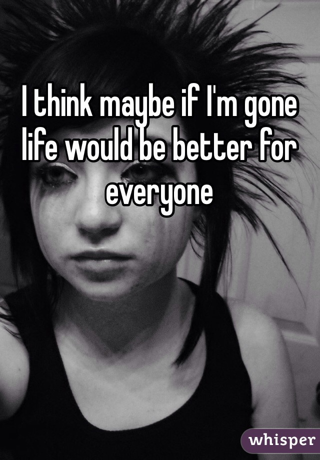 I think maybe if I'm gone life would be better for everyone