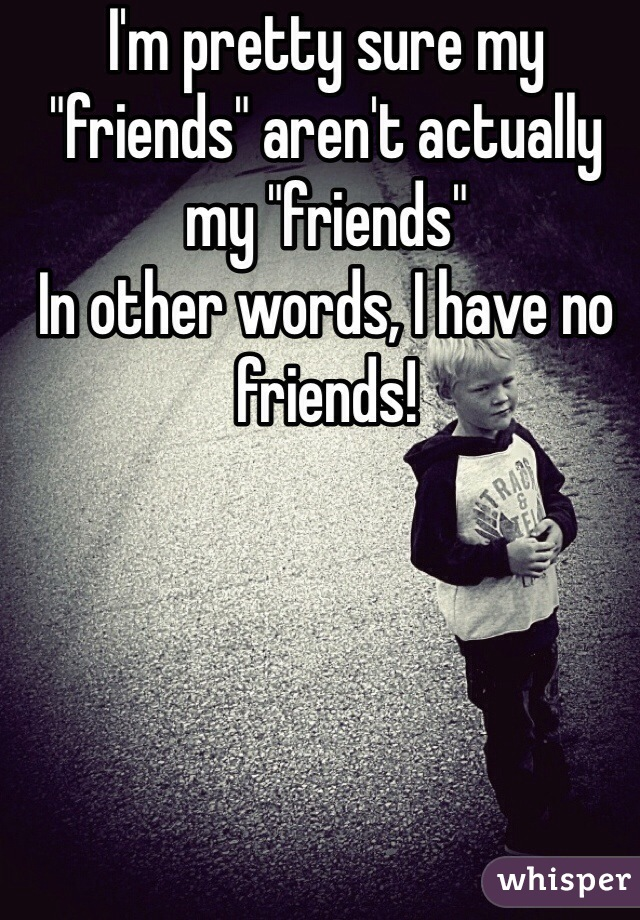 "I'm pretty sure my ""friends"" aren't actually my ""friends""  In other words, I have no friends!"