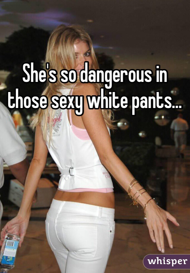 She's so dangerous in those sexy white pants…