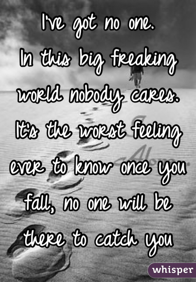 I've got no one.  In this big freaking world nobody cares. It's the worst feeling ever to know once you fall, no one will be there to catch you