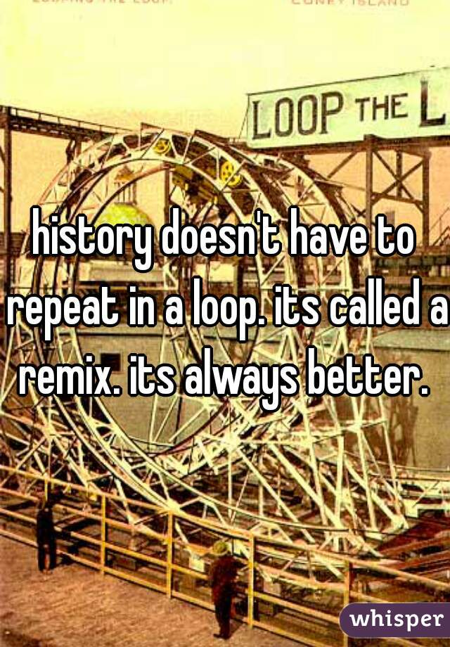 history doesn't have to repeat in a loop. its called a remix. its always better.