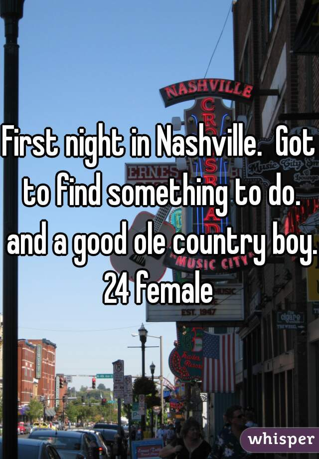 First night in Nashville.  Got to find something to do. and a good ole country boy. 24 female