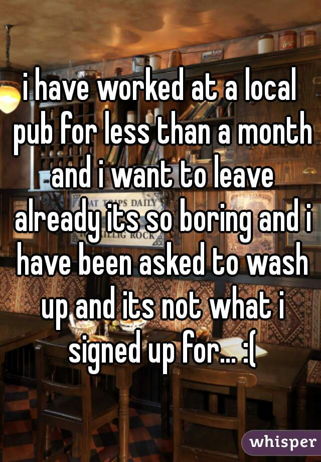 i have worked at a local pub for less than a month and i want to leave already its so boring and i have been asked to wash up and its not what i signed up for... :(