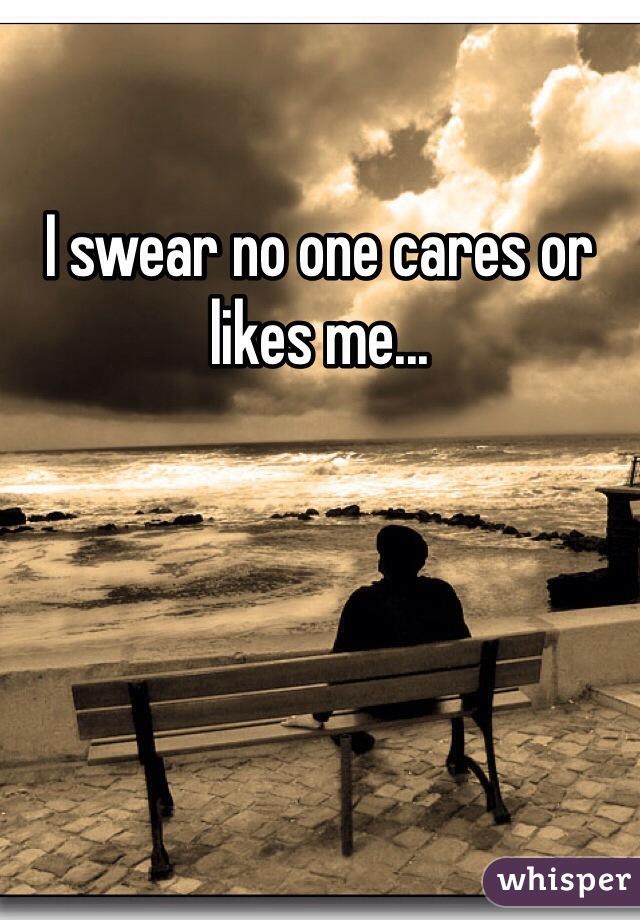 I swear no one cares or likes me...