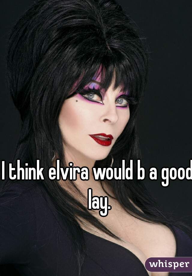 I think elvira would b a good lay.