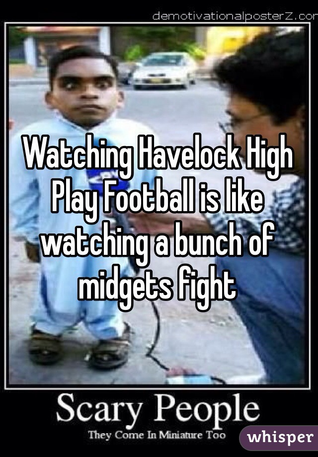 Watching Havelock High Play Football is like watching a bunch of midgets fight