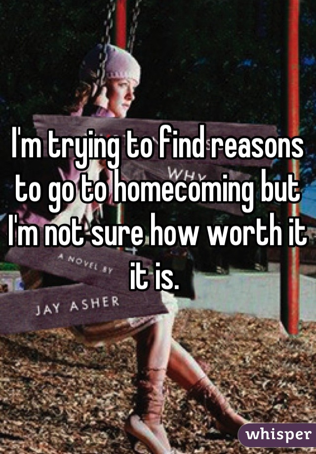 I'm trying to find reasons to go to homecoming but I'm not sure how worth it it is.