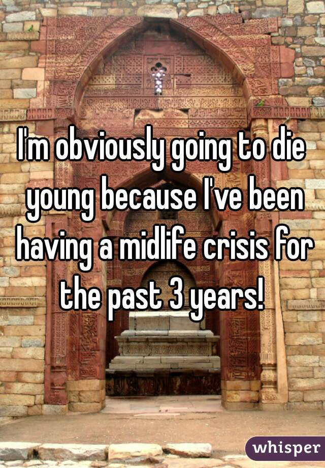 I'm obviously going to die young because I've been having a midlife crisis for the past 3 years!
