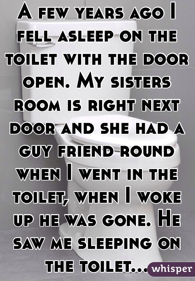 A few years ago I fell asleep on the toilet with the door open. My sisters room is right next door and she had a guy friend round when I went in the toilet, when I woke up he was gone. He saw me sleeping on the toilet...