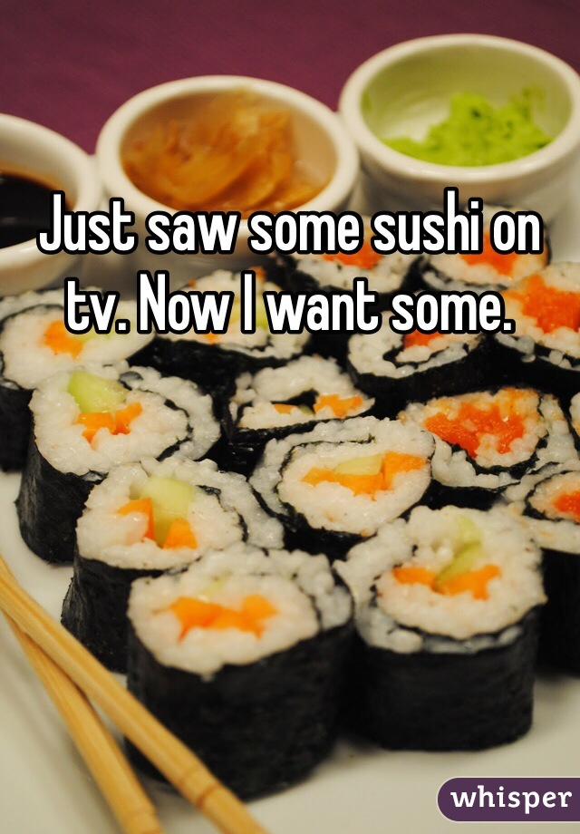 Just saw some sushi on tv. Now I want some.