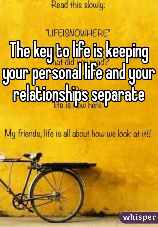 The key to life is keeping your personal life and your relationships separate