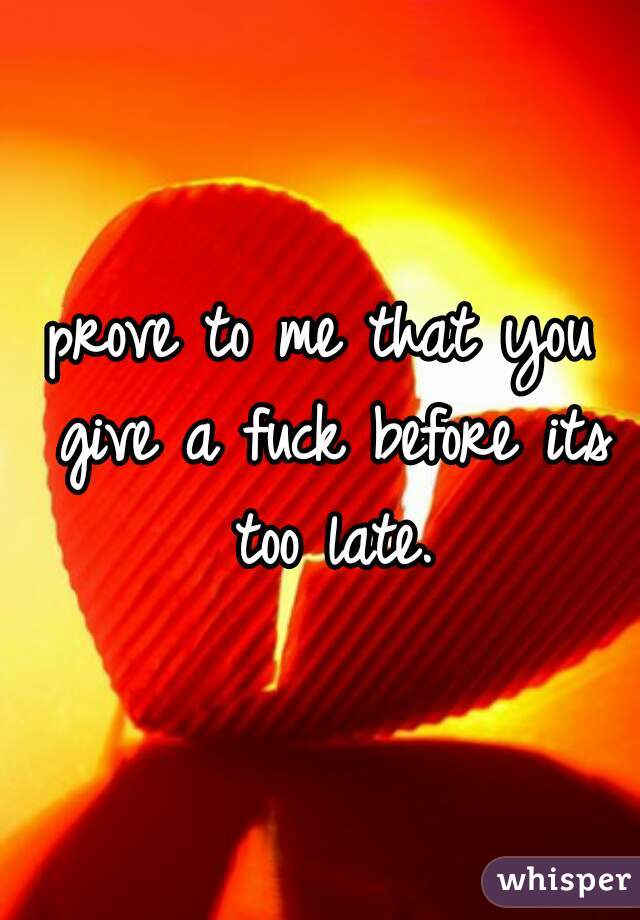 prove to me that you give a fuck before its too late.