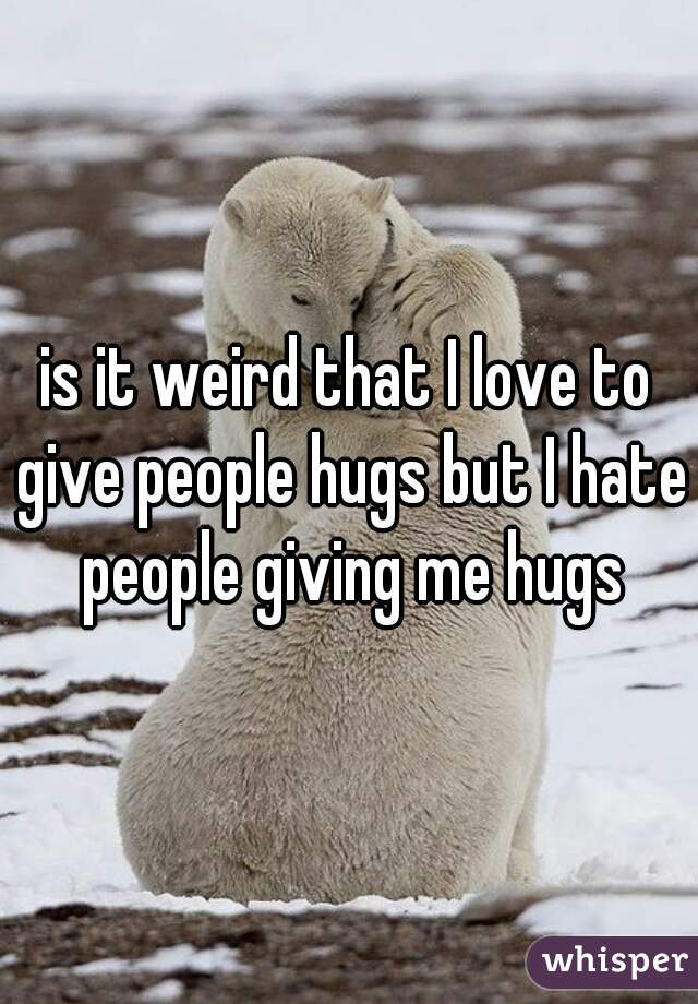is it weird that I love to give people hugs but I hate people giving me hugs