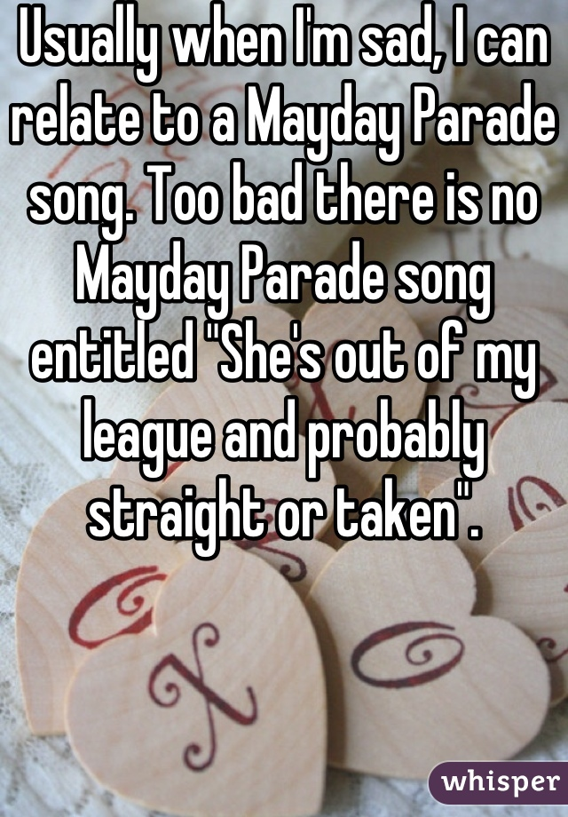 "Usually when I'm sad, I can relate to a Mayday Parade song. Too bad there is no Mayday Parade song entitled ""She's out of my league and probably straight or taken""."