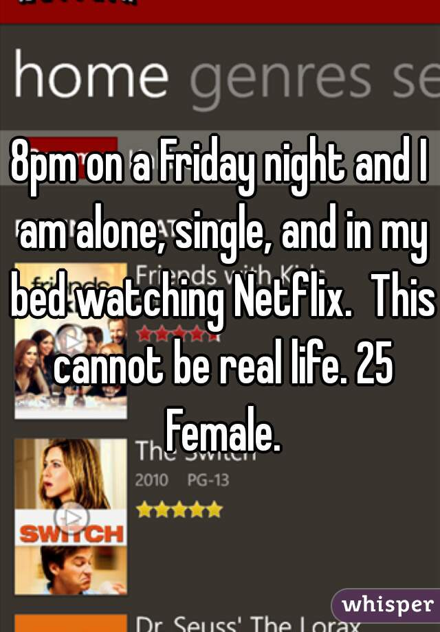 8pm on a Friday night and I am alone, single, and in my bed watching Netflix.  This cannot be real life. 25 Female.