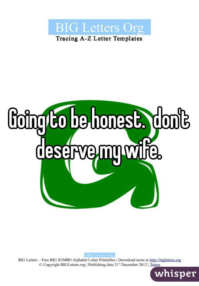 Going to be honest.  don't deserve my wife.