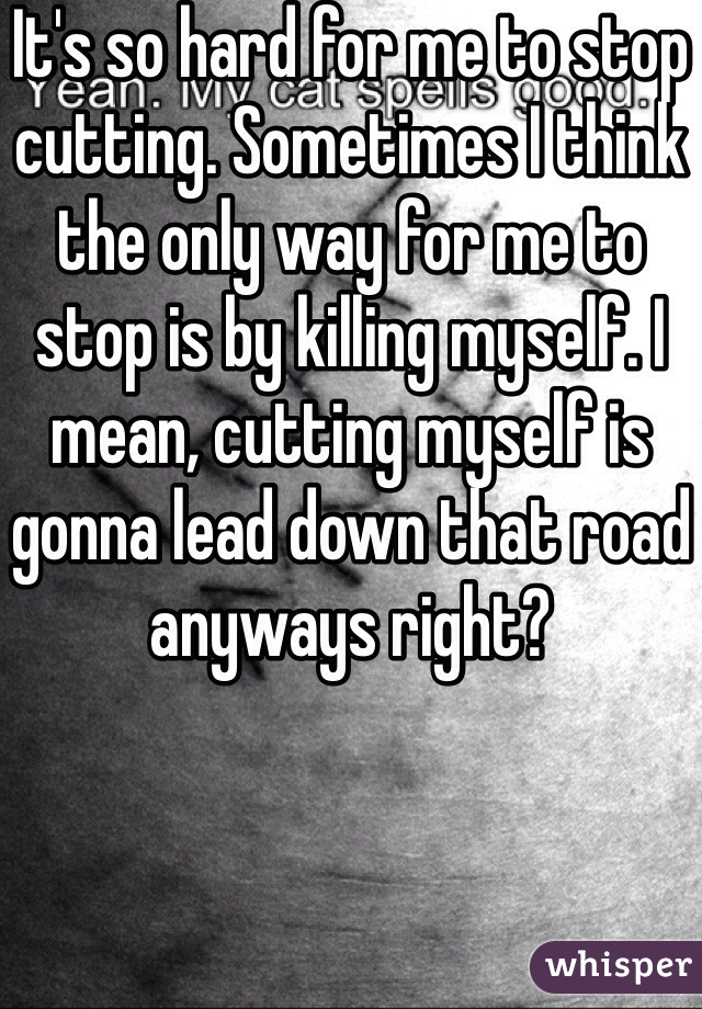 It's so hard for me to stop cutting. Sometimes I think the only way for me to stop is by killing myself. I mean, cutting myself is gonna lead down that road anyways right?