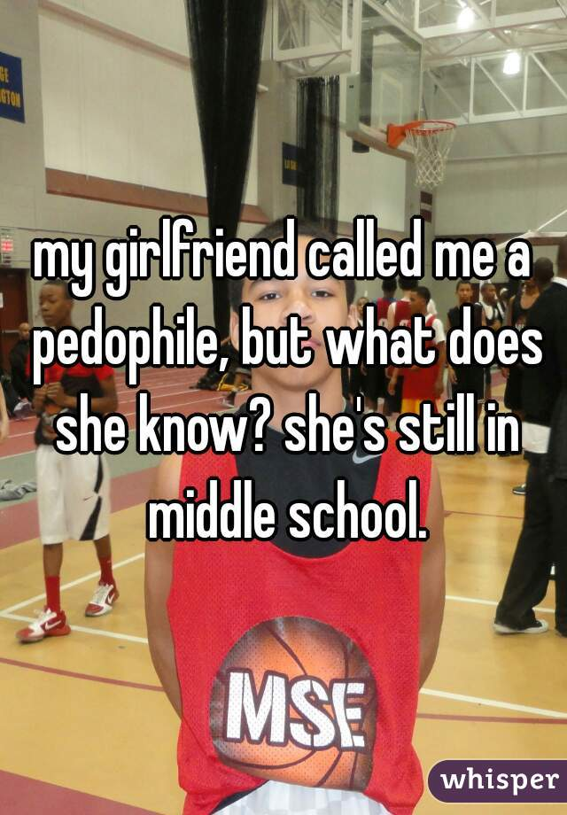 my girlfriend called me a pedophile, but what does she know? she's still in middle school.