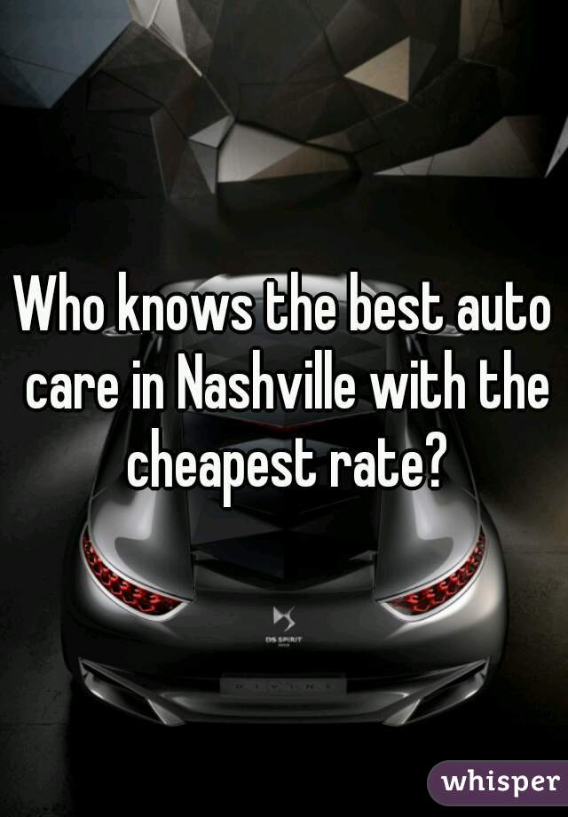 Who knows the best auto care in Nashville with the cheapest rate?