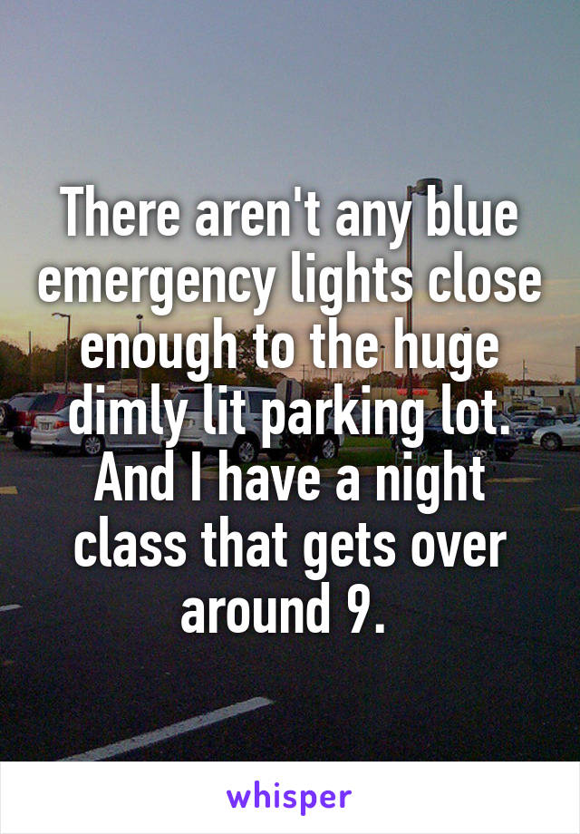 There aren't any blue emergency lights close enough to the huge dimly lit parking lot. And I have a night class that gets over around 9.