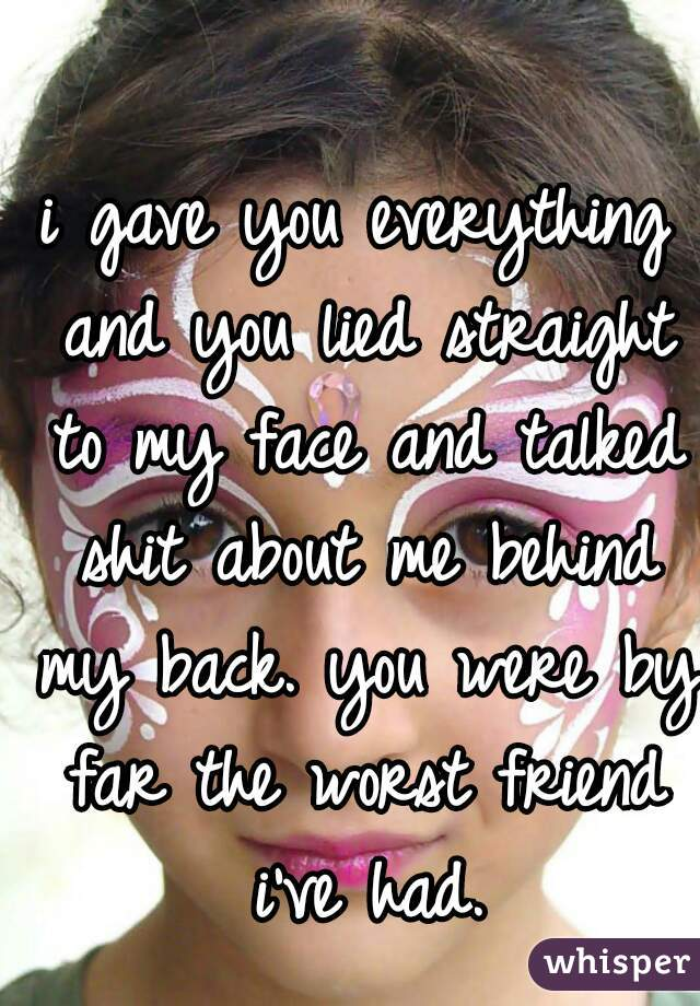 i gave you everything and you lied straight to my face and talked shit about me behind my back. you were by far the worst friend i've had.