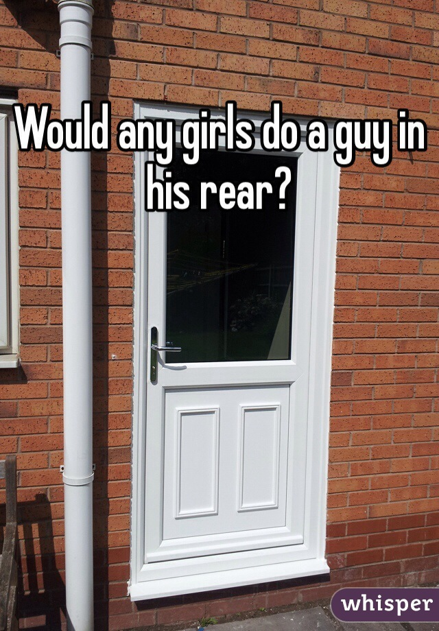 Would any girls do a guy in his rear?