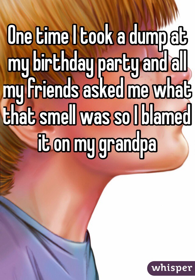One time I took a dump at my birthday party and all my friends asked me what that smell was so I blamed it on my grandpa