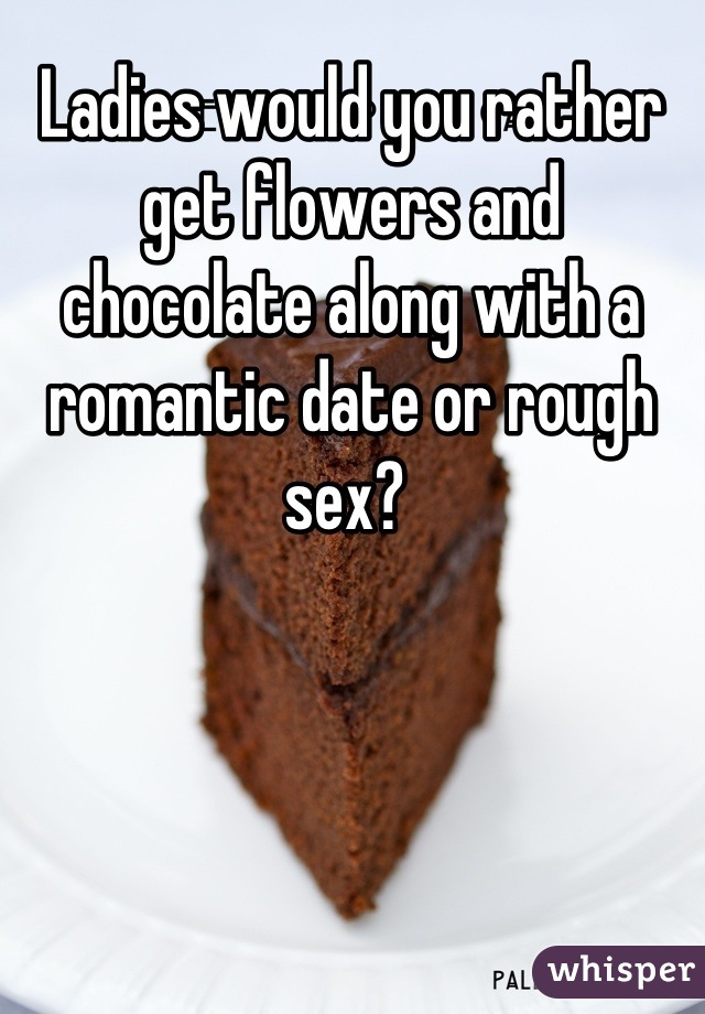 Ladies would you rather get flowers and chocolate along with a romantic date or rough sex?