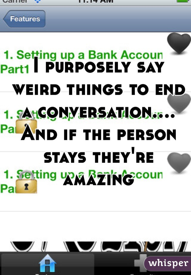 I purposely say weird things to end a conversation.... And if the person stays they're amazing