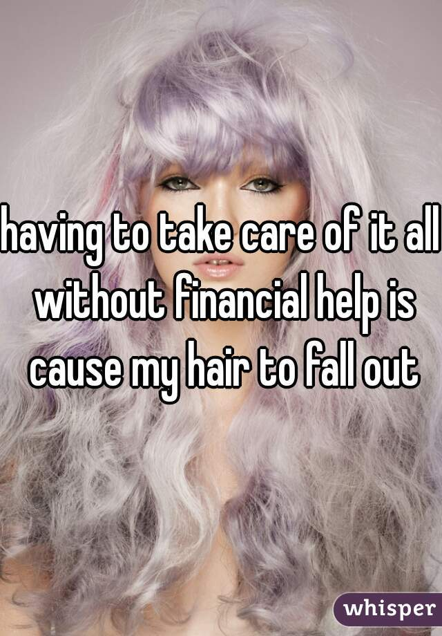 having to take care of it all without financial help is cause my hair to fall out
