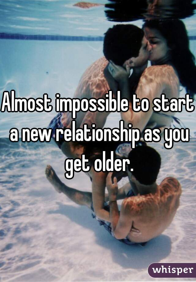 Almost impossible to start a new relationship as you get older.