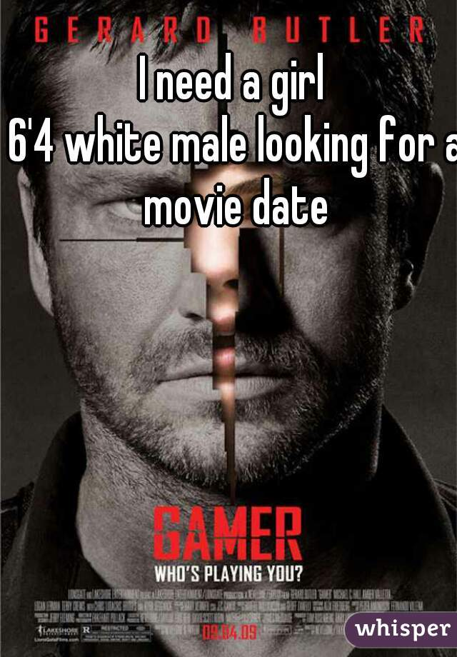 I need a girl  6'4 white male looking for a movie date
