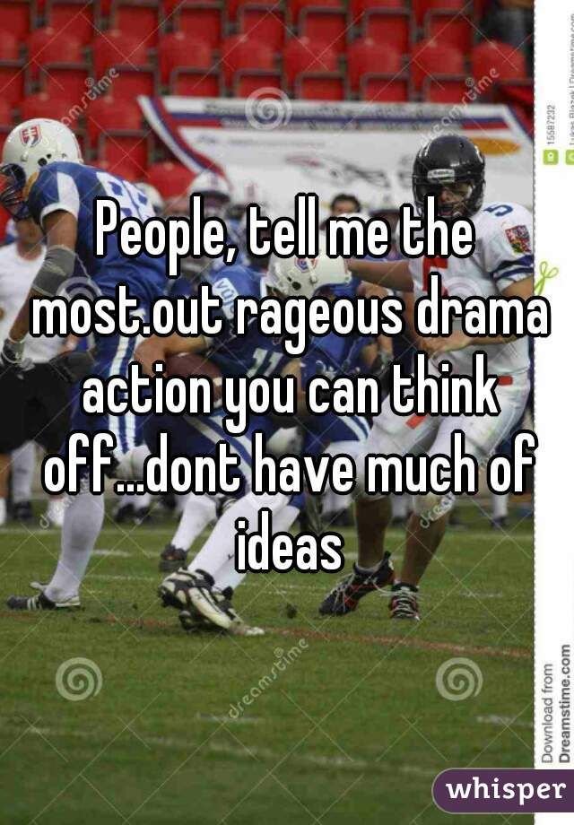 People, tell me the most.out rageous drama action you can think off...dont have much of ideas