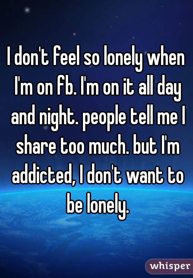 I don't feel so lonely when I'm on fb. I'm on it all day and night. people tell me I share too much. but I'm addicted, I don't want to be lonely.