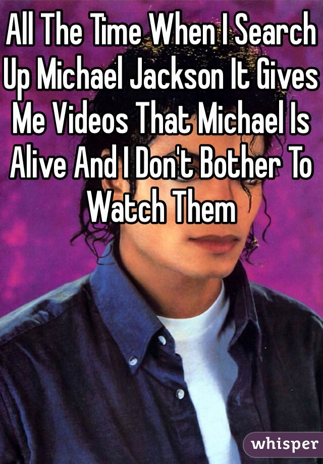 All The Time When I Search Up Michael Jackson It Gives Me Videos That Michael Is Alive And I Don't Bother To Watch Them