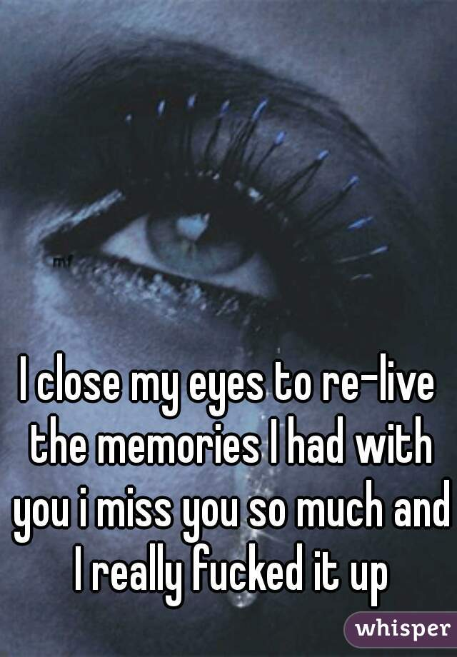 I close my eyes to re-live the memories I had with you i miss you so much and I really fucked it up