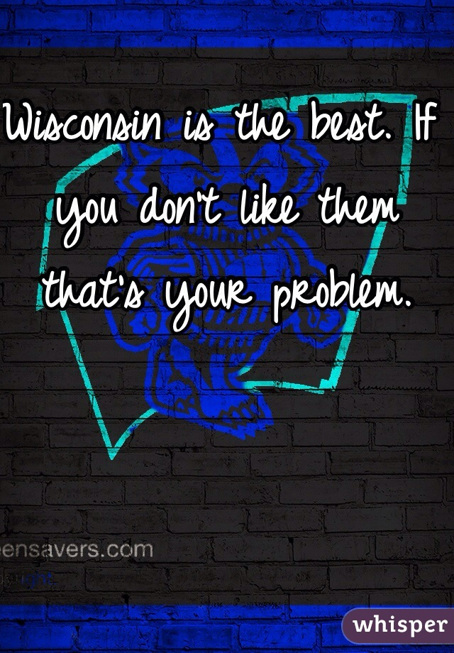 Wisconsin is the best. If you don't like them that's your problem.