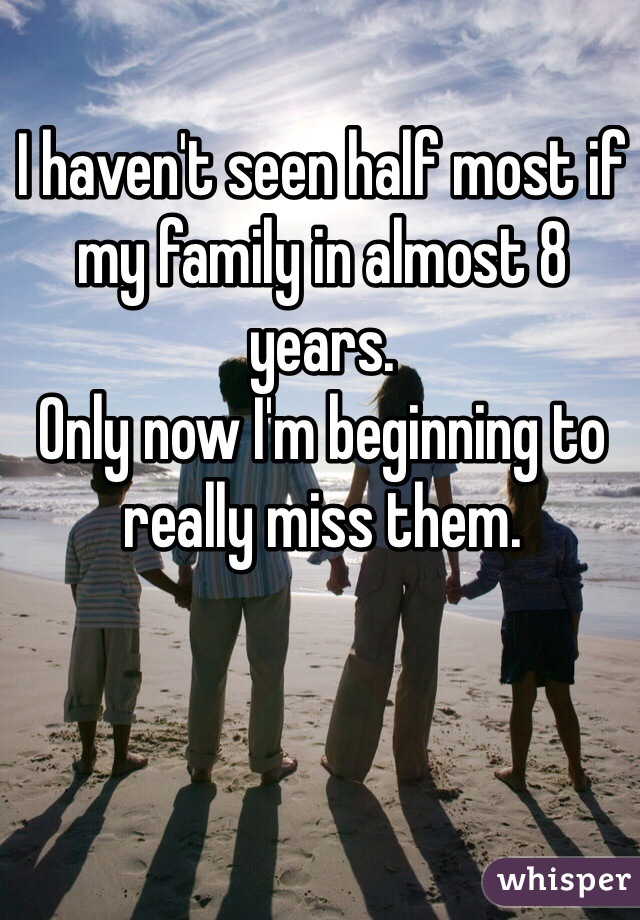 I haven't seen half most if my family in almost 8 years.  Only now I'm beginning to really miss them.