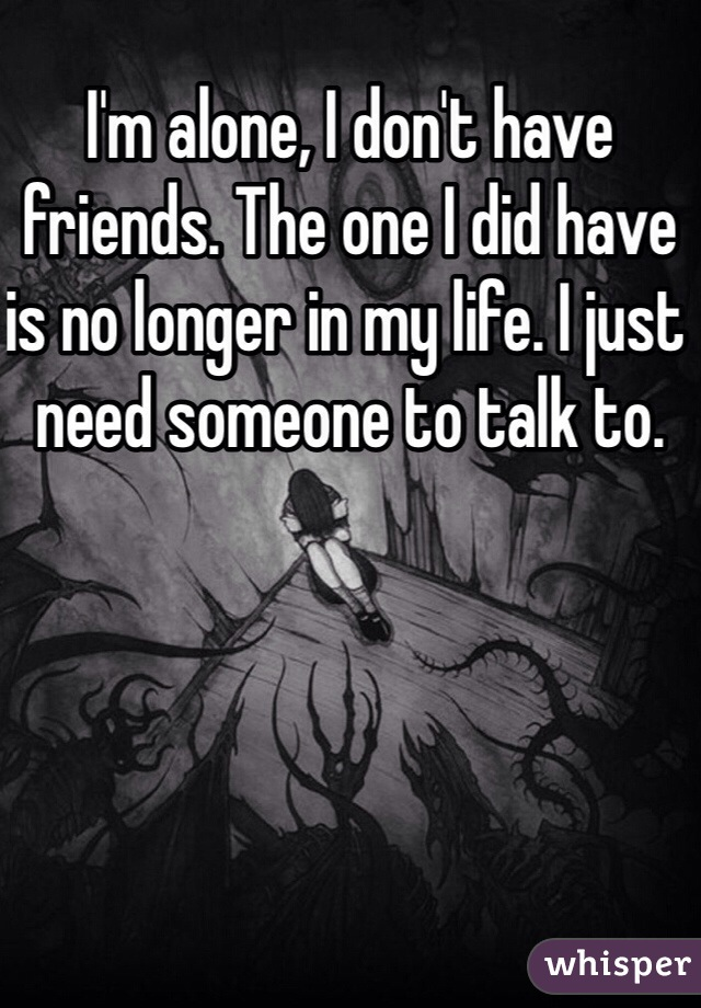 I'm alone, I don't have friends. The one I did have is no longer in my life. I just need someone to talk to.