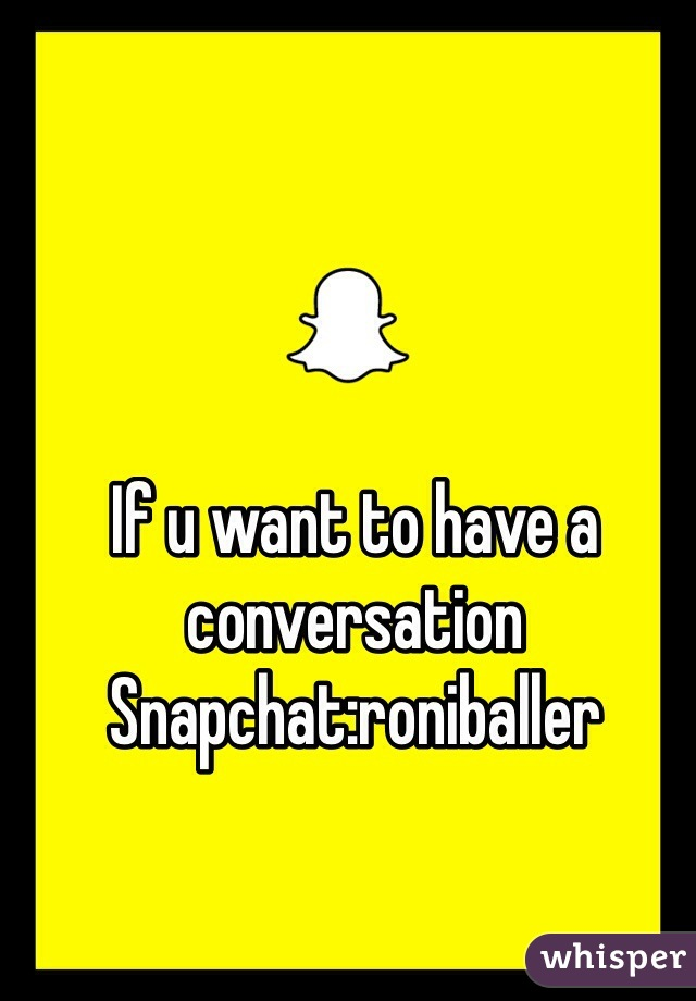 If u want to have a conversation         Snapchat:roniballer