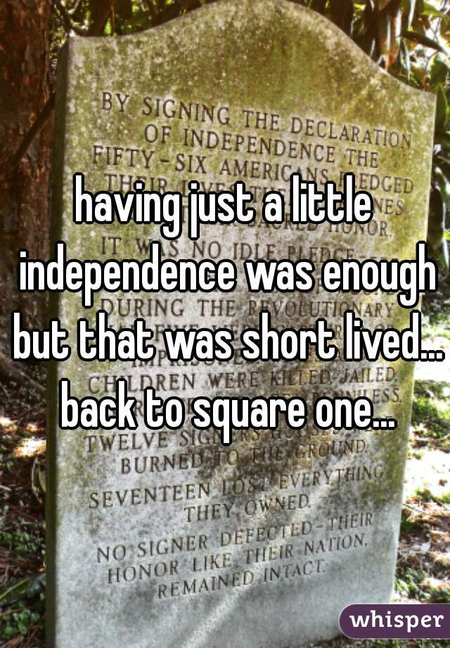 having just a little independence was enough but that was short lived... back to square one...