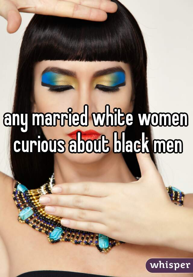 any married white women curious about black men