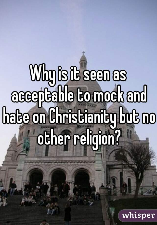 Why is it seen as acceptable to mock and hate on Christianity but no other religion?