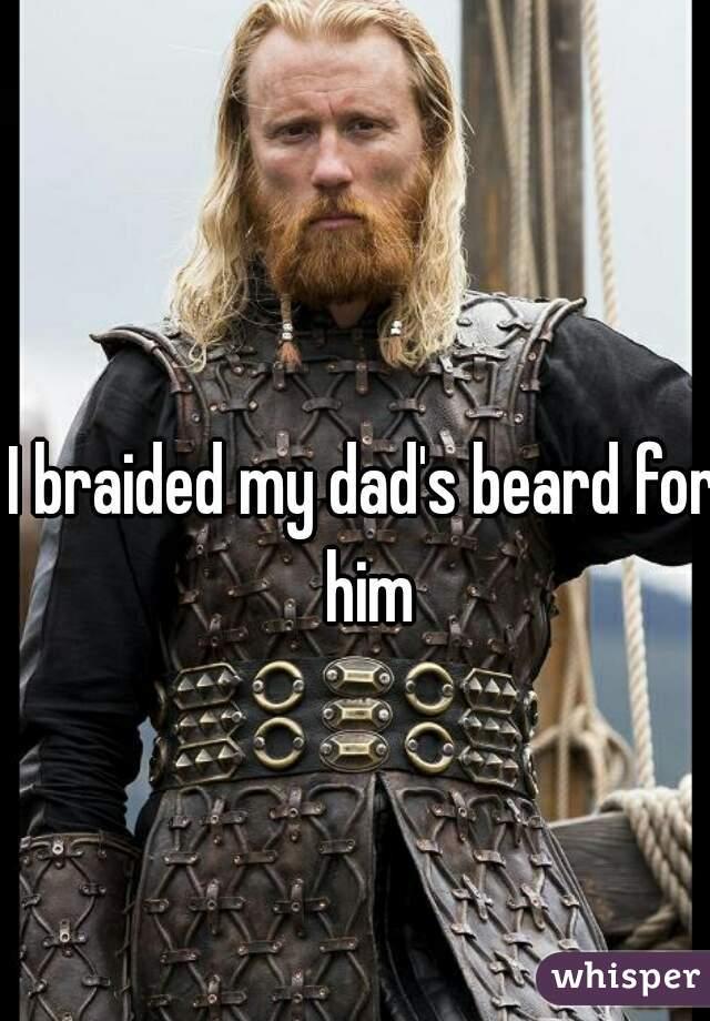 I braided my dad's beard for him
